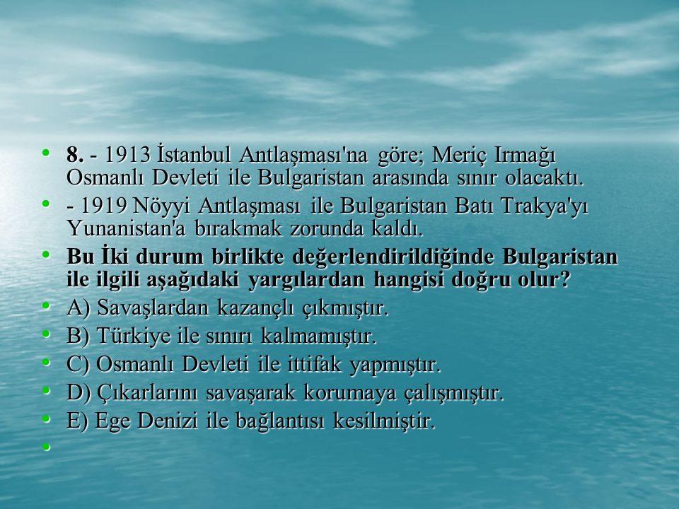 8. - 1913 İstanbul Antlaşması na göre; Meriç Irmağı Osmanlı Devleti ile Bulgaristan arasında sınır olacaktı.