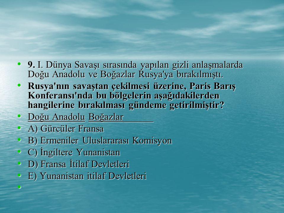 9. I. Dünya Savaşı sırasında yapılan gizli anlaşmalarda Doğu Anadolu ve Boğazlar Rusya ya bırakılmıştı.