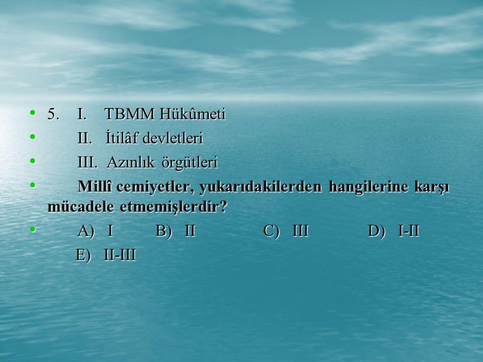 5. I. TBMM Hükûmeti II. İtilâf devletleri. III. Azınlık örgütleri.