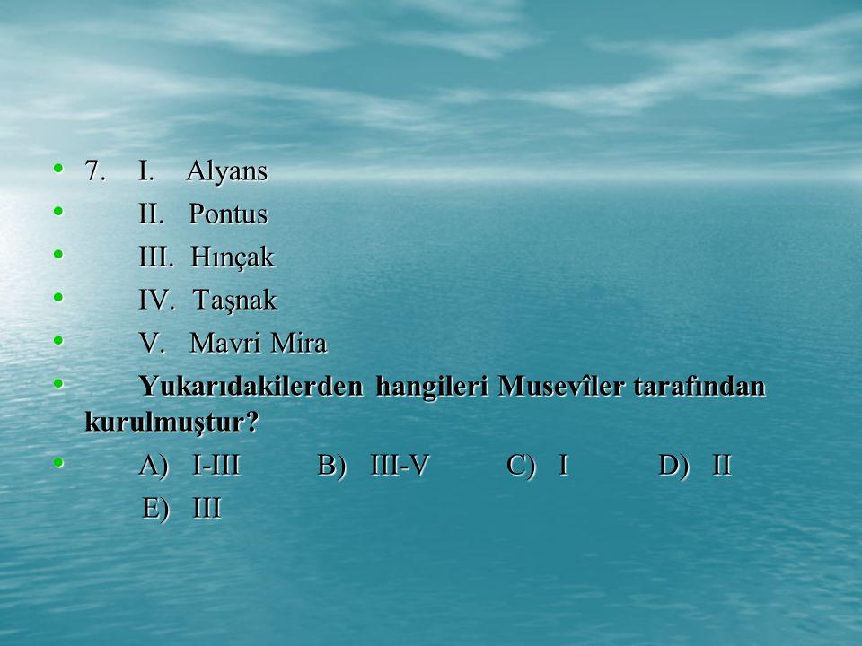 7. I. Alyans II. Pontus. III. Hınçak. IV. Taşnak. V. Mavri Mira. Yukarıdakilerden hangileri Musevîler tarafından kurulmuştur