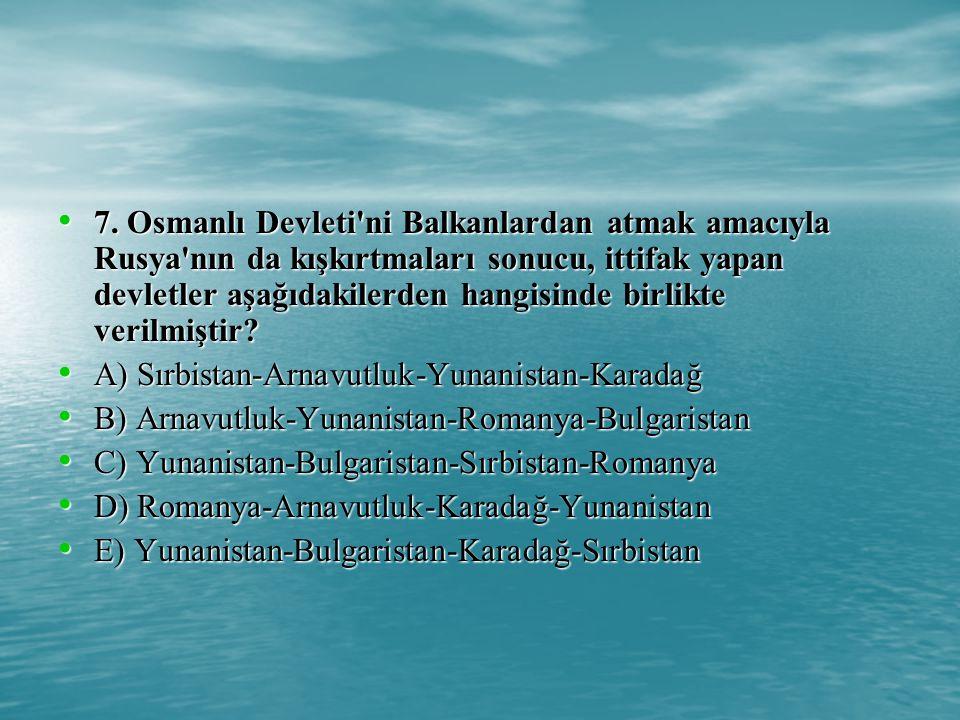 7. Osmanlı Devleti ni Balkanlardan atmak amacıyla Rusya nın da kışkırtmaları sonucu, ittifak yapan devletler aşağıdakilerden hangisinde birlikte verilmiştir