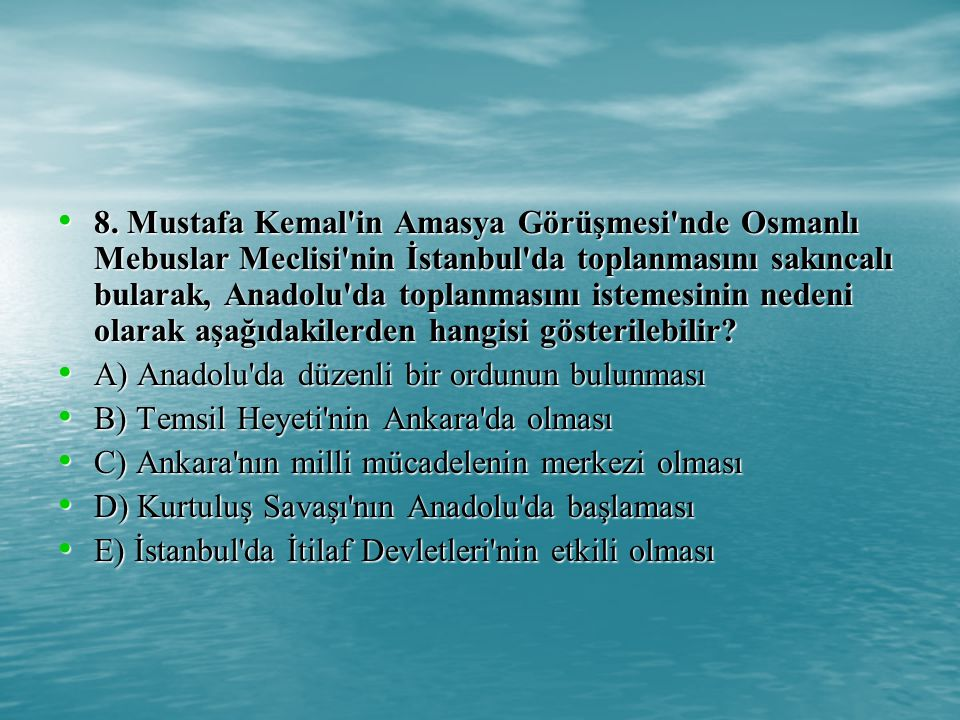 8. Mustafa Kemal in Amasya Görüşmesi nde Osmanlı Mebuslar Meclisi nin İstanbul da toplanmasını sakıncalı bularak, Anadolu da toplanmasını istemesinin nedeni olarak aşağıdakilerden hangisi gösterilebilir