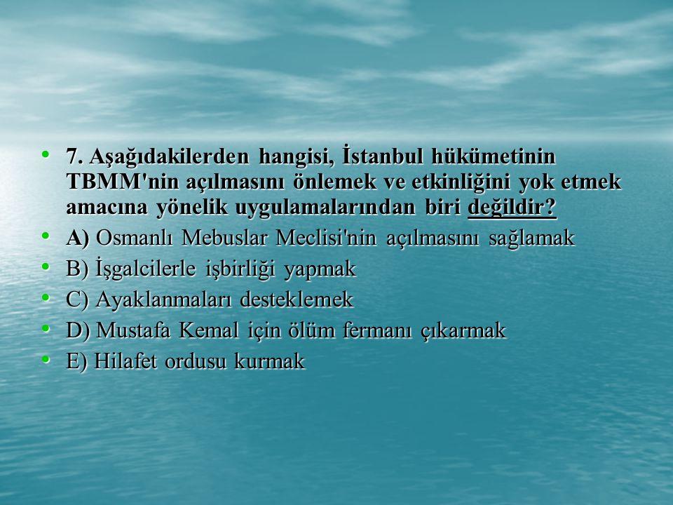 7. Aşağıdakilerden hangisi, İstanbul hükümetinin TBMM nin açılmasını önlemek ve etkinliğini yok etmek amacına yönelik uygulamalarından biri değildir