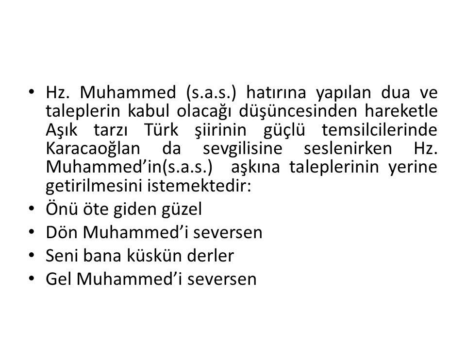Hz. Muhammed (s.a.s.) hatırına yapılan dua ve taleplerin kabul olacağı düşüncesinden hareketle Aşık tarzı Türk şiirinin güçlü temsilcilerinde Karacaoğlan da sevgilisine seslenirken Hz. Muhammed'in(s.a.s.) aşkına taleplerinin yerine getirilmesini istemektedir: