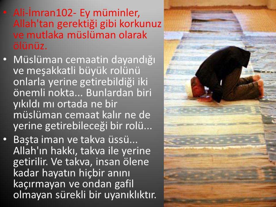 Ali-İmran102- Ey müminler, Allah tan gerektiği gibi korkunuz ve mutlaka müslüman olarak ölünüz.