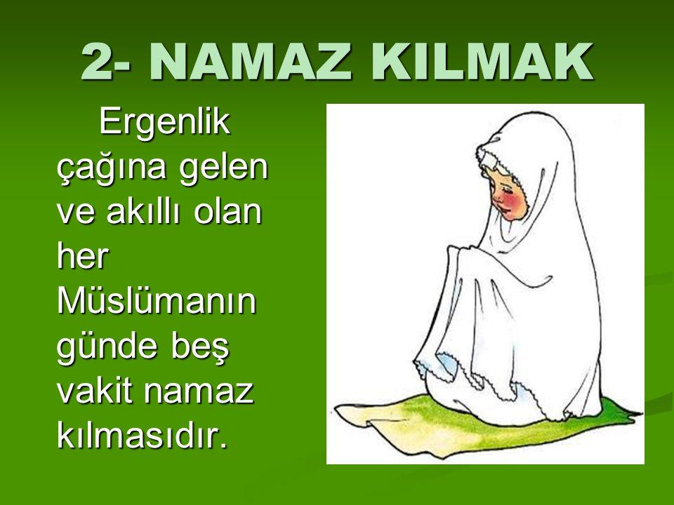 2- NAMAZ KILMAK Ergenlik çağına gelen ve akıllı olan her Müslümanın günde beş vakit namaz kılmasıdır.