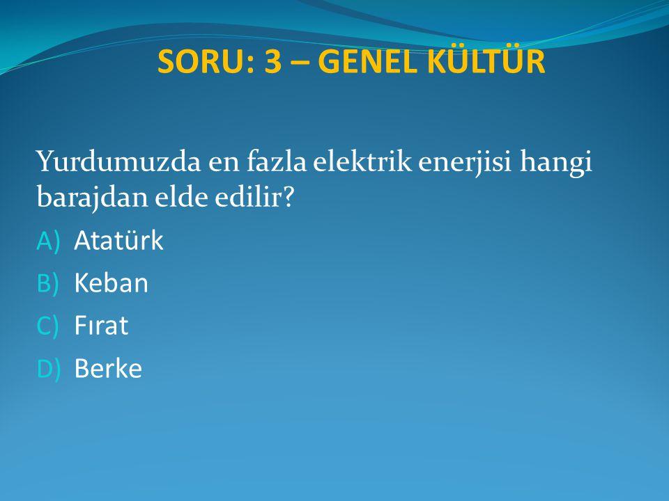 SORU: 3 – GENEL KÜLTÜR Yurdumuzda en fazla elektrik enerjisi hangi barajdan elde edilir Atatürk. Keban.