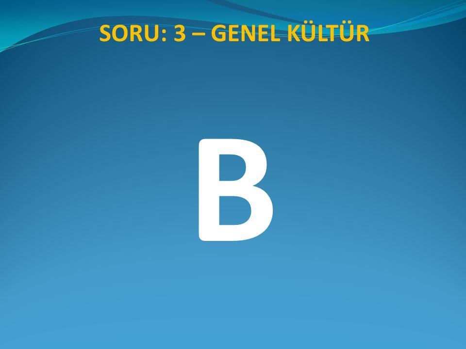 SORU: 3 – GENEL KÜLTÜR B