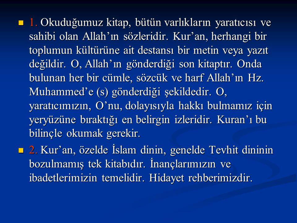 1. Okuduğumuz kitap, bütün varlıkların yaratıcısı ve sahibi olan Allah'ın sözleridir. Kur'an, herhangi bir toplumun kültürüne ait destansı bir metin veya yazıt değildir. O, Allah'ın gönderdiği son kitaptır. Onda bulunan her bir cümle, sözcük ve harf Allah'ın Hz. Muhammed'e (s) gönderdiği şekildedir. O, yaratıcımızın, O'nu, dolayısıyla hakkı bulmamız için yeryüzüne bıraktığı en belirgin izleridir. Kuran'ı bu bilinçle okumak gerekir.