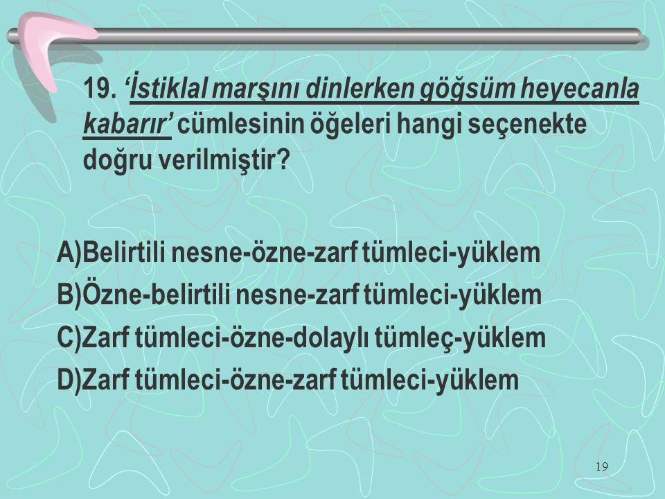 19. 'İstiklal marşını dinlerken göğsüm heyecanla kabarır' cümlesinin öğeleri hangi seçenekte doğru verilmiştir