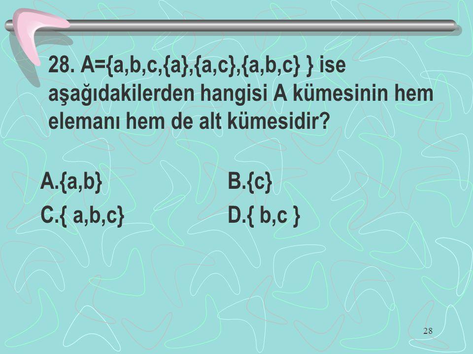 28. A={a,b,c,{a},{a,c},{a,b,c} } ise aşağıdakilerden hangisi A kümesinin hem elemanı hem de alt kümesidir