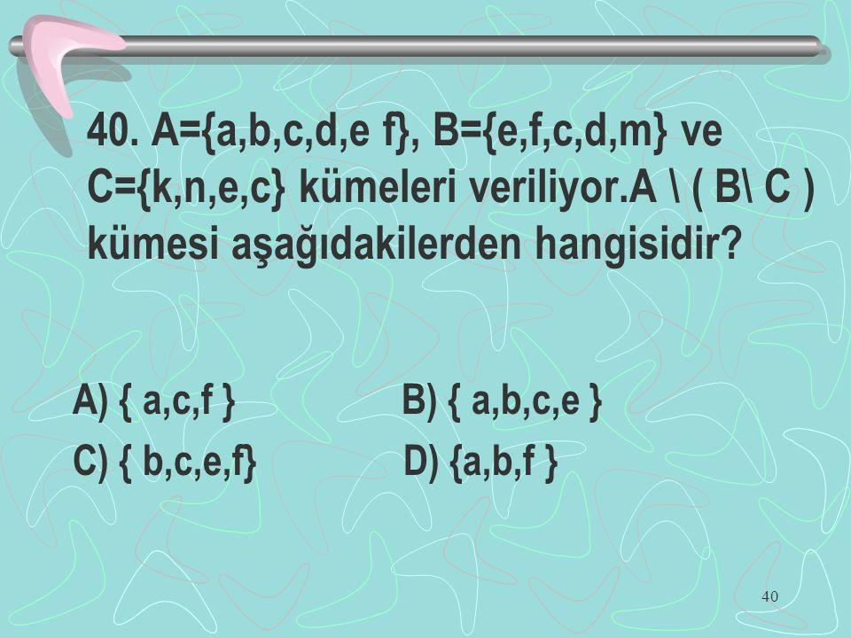 40. A={a,b,c,d,e f}, B={e,f,c,d,m} ve C={k,n,e,c} kümeleri veriliyor