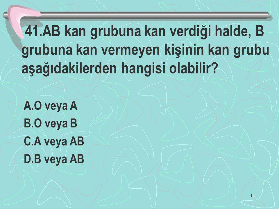 41.AB kan grubuna kan verdiği halde, B grubuna kan vermeyen kişinin kan grubu aşağıdakilerden hangisi olabilir