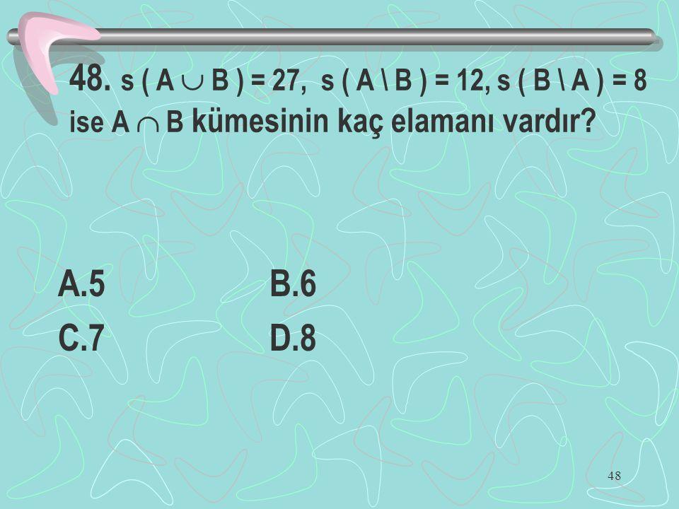 48. s ( A  B ) = 27, s ( A \ B ) = 12, s ( B \ A ) = 8 ise A  B kümesinin kaç elamanı vardır