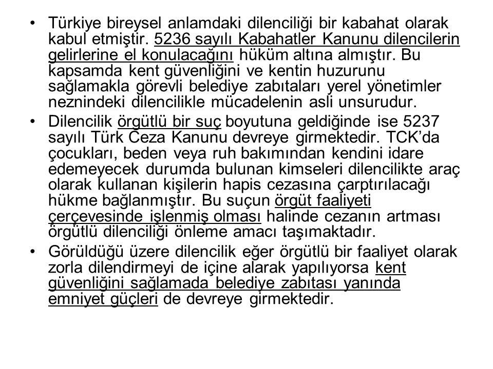 Türkiye bireysel anlamdaki dilenciliği bir kabahat olarak kabul etmiştir. 5236 sayılı Kabahatler Kanunu dilencilerin gelirlerine el konulacağını hüküm altına almıştır. Bu kapsamda kent güvenliğini ve kentin huzurunu sağlamakla görevli belediye zabıtaları yerel yönetimler neznindeki dilencilikle mücadelenin asli unsurudur.