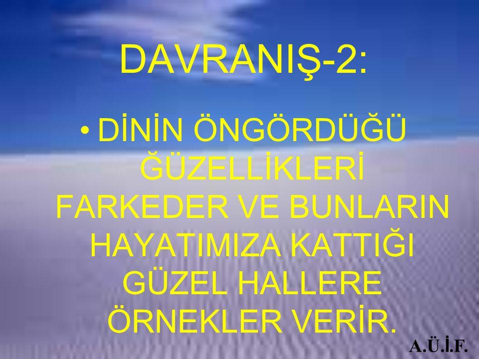 DAVRANIŞ-2: DİNİN ÖNGÖRDÜĞÜ ĞÜZELLİKLERİ FARKEDER VE BUNLARIN HAYATIMIZA KATTIĞI GÜZEL HALLERE ÖRNEKLER VERİR.