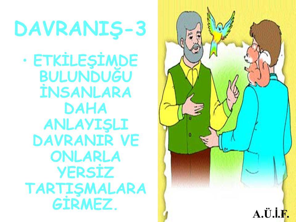DAVRANIŞ-3 ETKİLEŞİMDE BULUNDUĞU İNSANLARA DAHA ANLAYIŞLI DAVRANIR VE ONLARLA YERSİZ TARTIŞMALARA GİRMEZ.