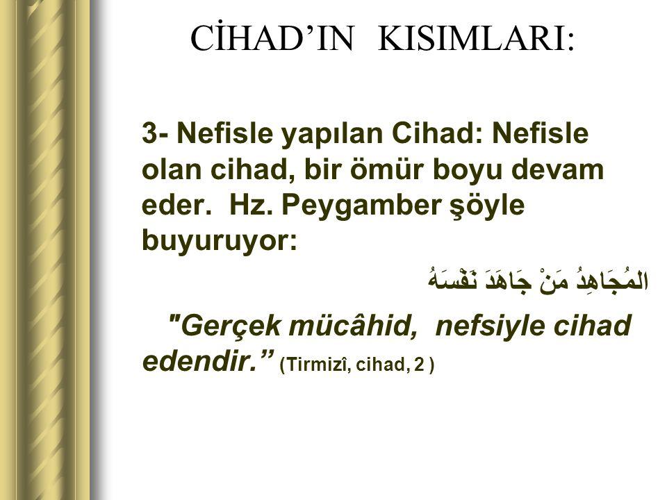 CİHAD'IN KISIMLARI: 3- Nefisle yapılan Cihad: Nefisle olan cihad, bir ömür boyu devam eder. Hz. Peygamber şöyle buyuruyor: