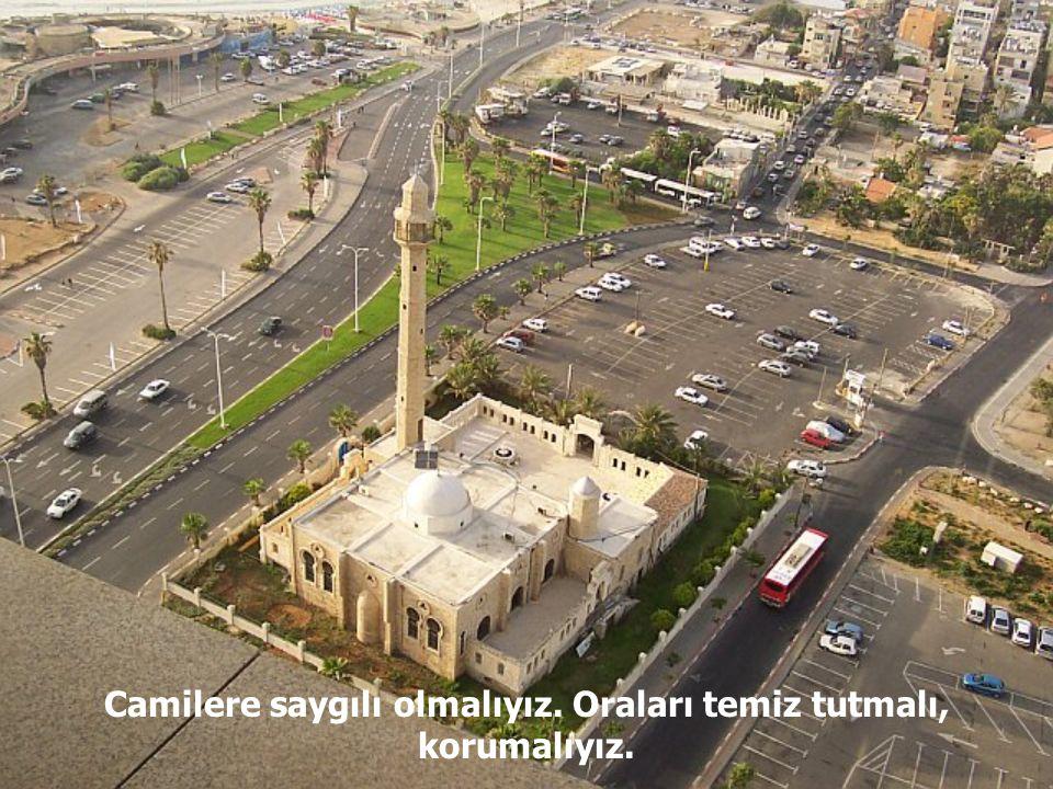 Camilere saygılı olmalıyız. Oraları temiz tutmalı, korumalıyız.