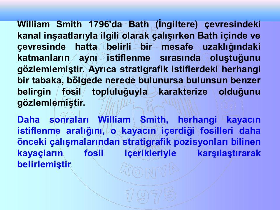 William Smith 1796 da Bath (İngiltere) çevresindeki kanal inşaatlarıyla ilgili olarak çalışırken Bath içinde ve çevresinde hatta belirli bir mesafe uzaklığındaki katmanların aynı istiflenme sırasında oluştuğunu gözlemlemiştir. Ayrıca stratigrafik istiflerdeki herhangi bir tabaka, bölgede nerede bulunursa bulunsun benzer belirgin fosil topluluğuyla karakterize olduğunu gözlemlemiştir.