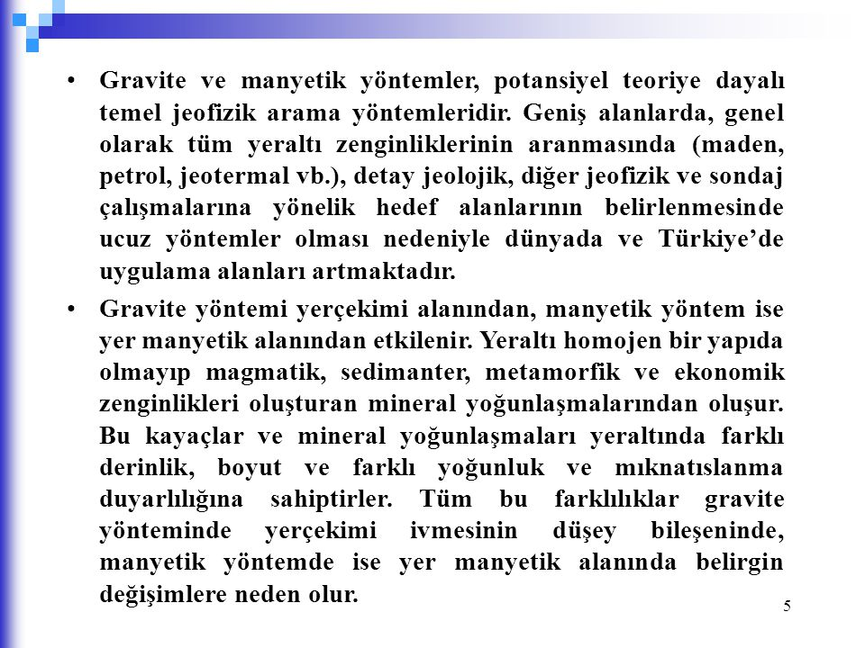 Gravite ve manyetik yöntemler, potansiyel teoriye dayalı temel jeofizik arama yöntemleridir. Geniş alanlarda, genel olarak tüm yeraltı zenginliklerinin aranmasında (maden, petrol, jeotermal vb.), detay jeolojik, diğer jeofizik ve sondaj çalışmalarına yönelik hedef alanlarının belirlenmesinde ucuz yöntemler olması nedeniyle dünyada ve Türkiye'de uygulama alanları artmaktadır.