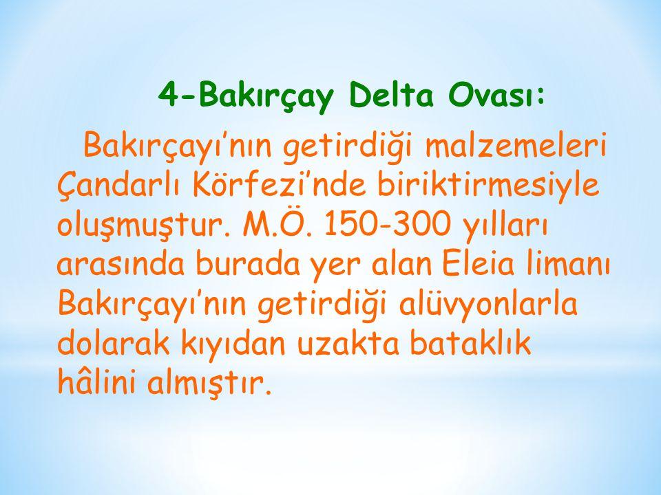 4-Bakırçay Delta Ovası: Bakırçayı'nın getirdiği malzemeleri Çandarlı Körfezi'nde biriktirmesiyle oluşmuştur.