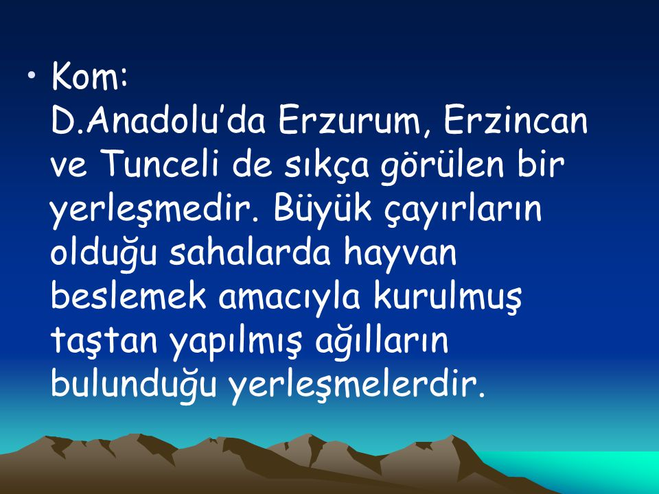 Kom: D.Anadolu'da Erzurum, Erzincan ve Tunceli de sıkça görülen bir yerleşmedir.