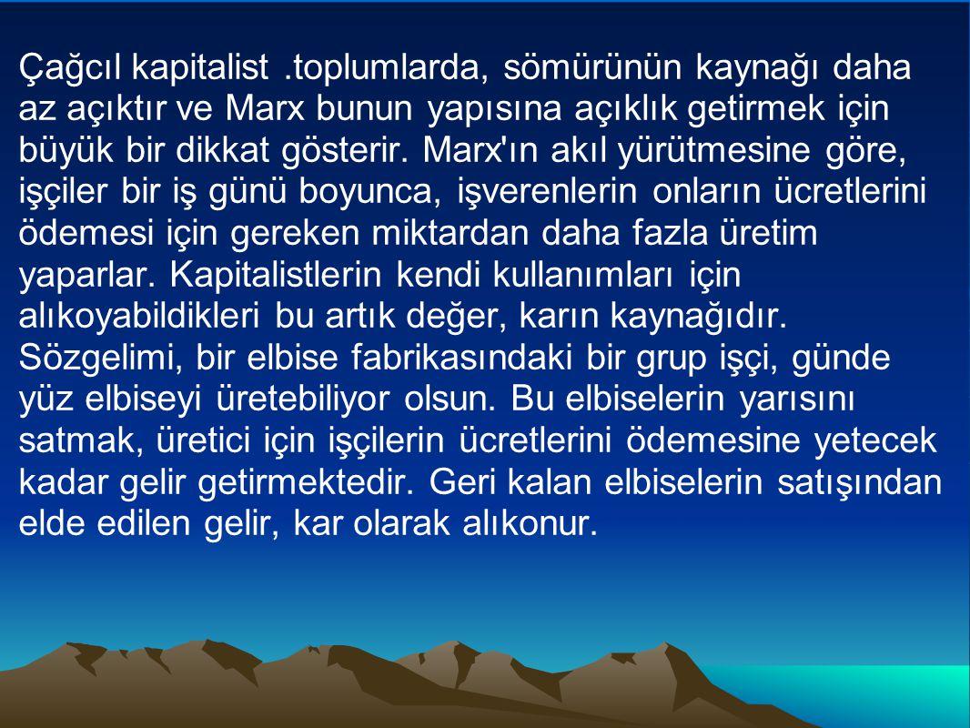 Çağcıl kapitalist .toplumlarda, sömürünün kaynağı daha az açıktır ve Marx bunun yapısına açıklık getirmek için büyük bir dikkat gösterir.