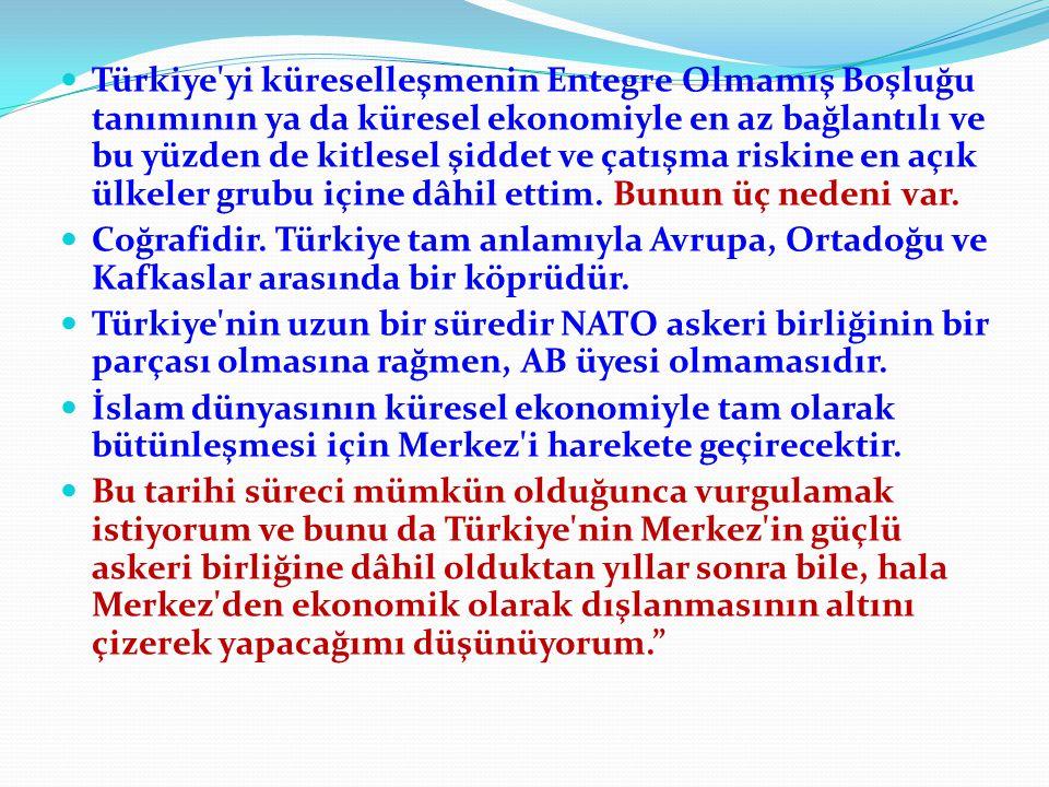 Türkiye yi küreselleşmenin Entegre Olmamış Boşluğu tanımının ya da küresel ekonomiyle en az bağlantılı ve bu yüzden de kitlesel şiddet ve çatışma riskine en açık ülkeler grubu içine dâhil ettim. Bunun üç nedeni var.