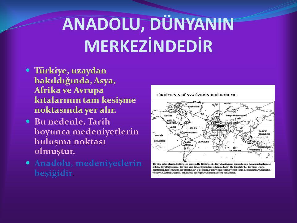 ANADOLU, DÜNYANIN MERKEZİNDEDİR