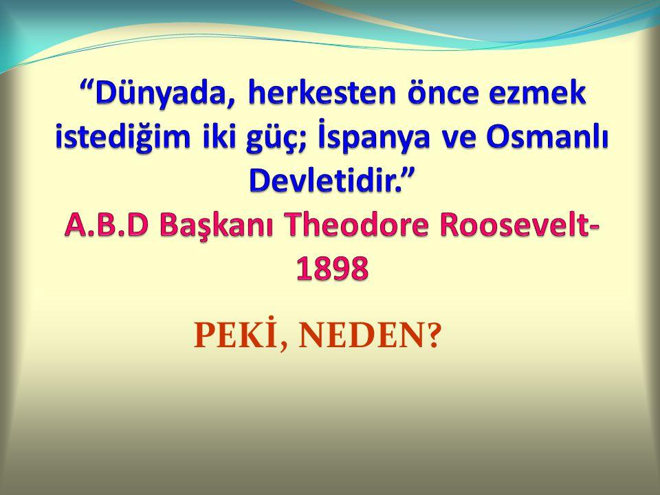 Dünyada, herkesten önce ezmek istediğim iki güç; İspanya ve Osmanlı Devletidir. A.B.D Başkanı Theodore Roosevelt-1898