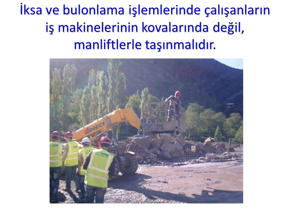 İksa ve bulonlama işlemlerinde çalışanların iş makinelerinin kovalarında değil, manliftlerle taşınmalıdır.