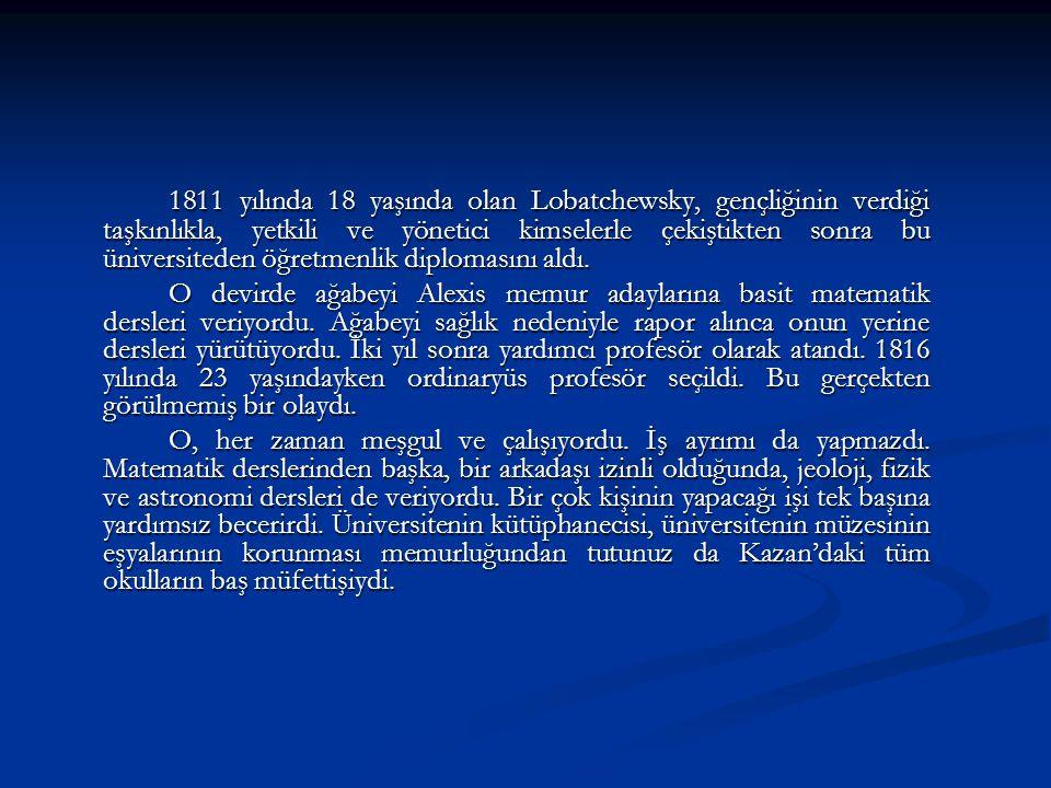 1811 yılında 18 yaşında olan Lobatchewsky, gençliğinin verdiği taşkınlıkla, yetkili ve yönetici kimselerle çekiştikten sonra bu üniversiteden öğretmenlik diplomasını aldı.