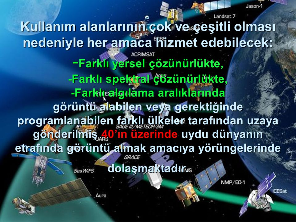 Kullanım alanlarının çok ve çeşitli olması nedeniyle her amaca hizmet edebilecek: -Farklı yersel çözünürlükte, -Farklı spektral çözünürlükte, -Farklı algılama aralıklarında görüntü alabilen veya gerektiğinde programlanabilen farklı ülkeler tarafından uzaya gönderilmiş 40'ın üzerinde uydu dünyanın etrafında görüntü almak amacıya yörüngelerinde dolaşmaktadır.