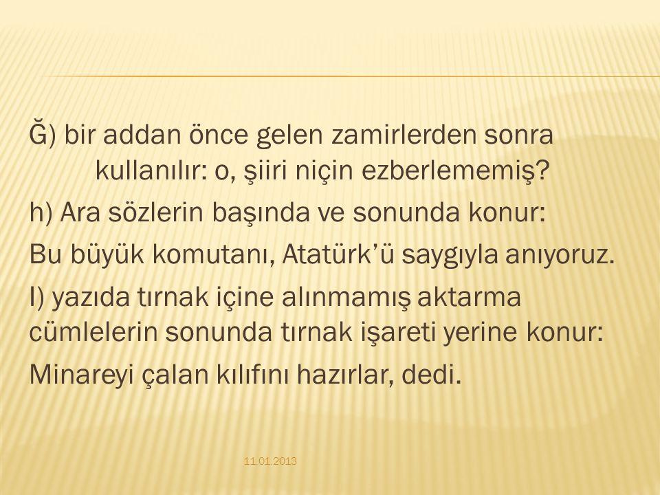 Ğ) bir addan önce gelen zamirlerden sonra kullanılır: o, şiiri niçin ezberlememiş h) Ara sözlerin başında ve sonunda konur: Bu büyük komutanı, Atatürk'ü saygıyla anıyoruz. I) yazıda tırnak içine alınmamış aktarma cümlelerin sonunda tırnak işareti yerine konur: Minareyi çalan kılıfını hazırlar, dedi.