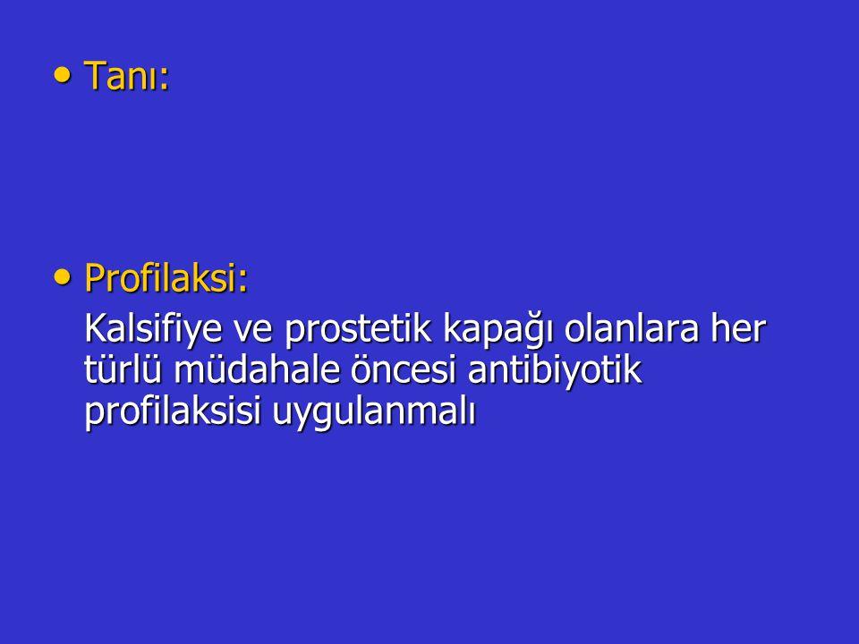 Tanı: Profilaksi: Kalsifiye ve prostetik kapağı olanlara her türlü müdahale öncesi antibiyotik profilaksisi uygulanmalı.