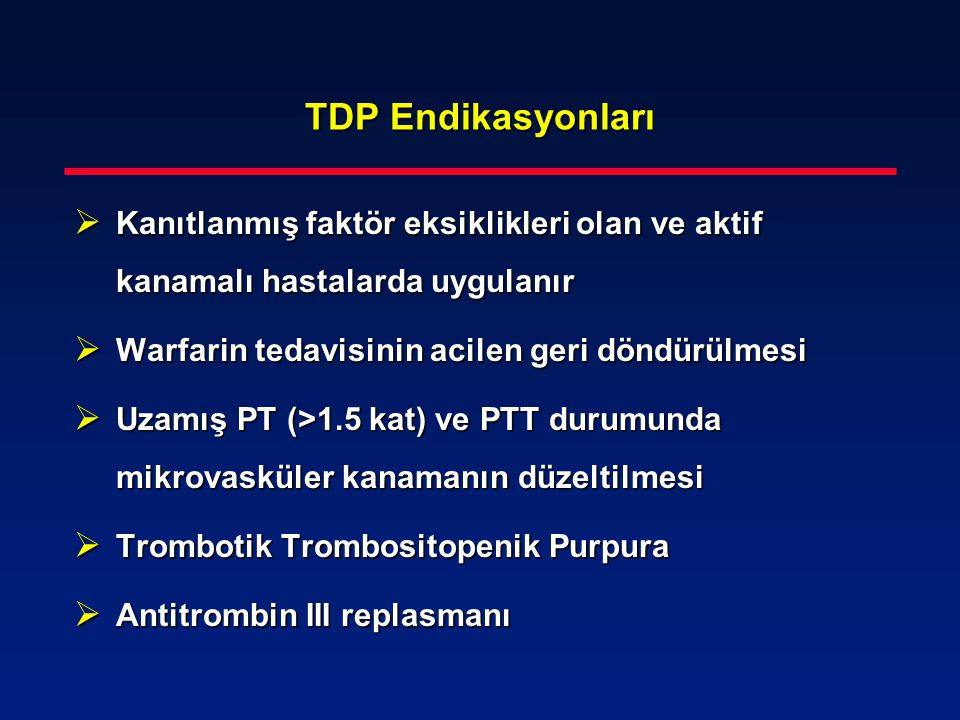 TDP Endikasyonları Kanıtlanmış faktör eksiklikleri olan ve aktif kanamalı hastalarda uygulanır. Warfarin tedavisinin acilen geri döndürülmesi.