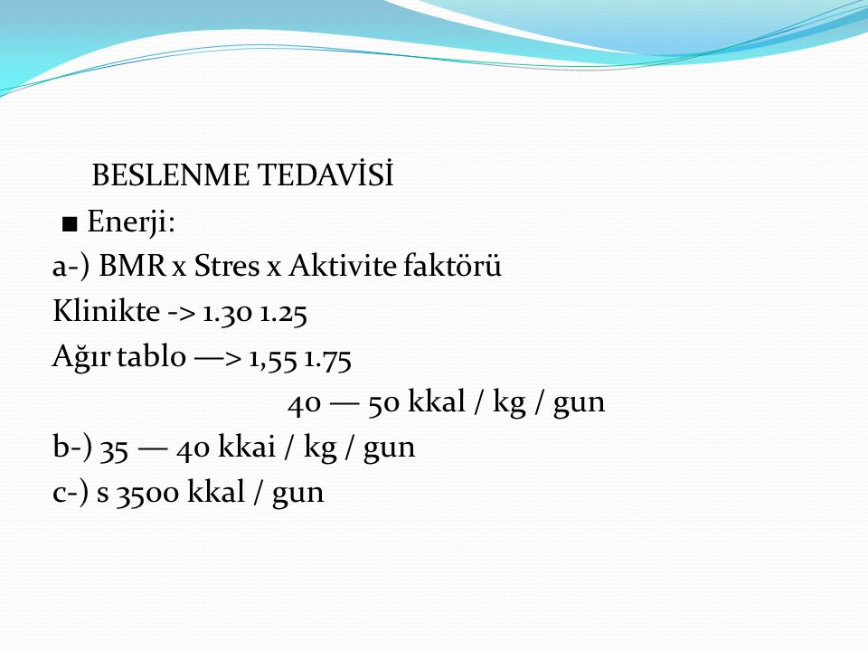 BESLENME TEDAVİSİ ■ Enerji: a-) BMR x Stres x Aktivite faktörü Klinikte -> 1.30 1.25 Ağır tablo —> 1,55 1.75 40 — 50 kkal / kg / gun b-) 35 — 40 kkai / kg / gun c-) s 3500 kkal / gun