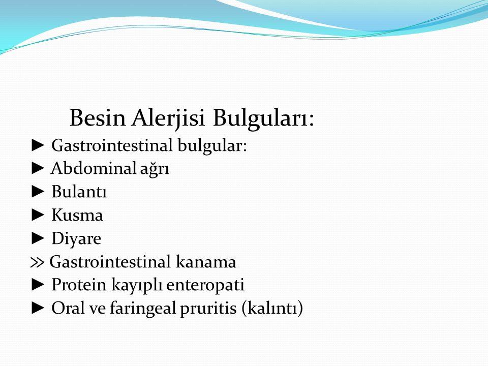 Besin Alerjisi Bulguları: ► Gastrointestinal bulgular: ► Abdominal ağrı ► Bulantı ► Kusma ► Diyare ≫ Gastrointestinal kanama ► Protein kayıplı enteropati ► Oral ve faringeal pruritis (kalıntı)