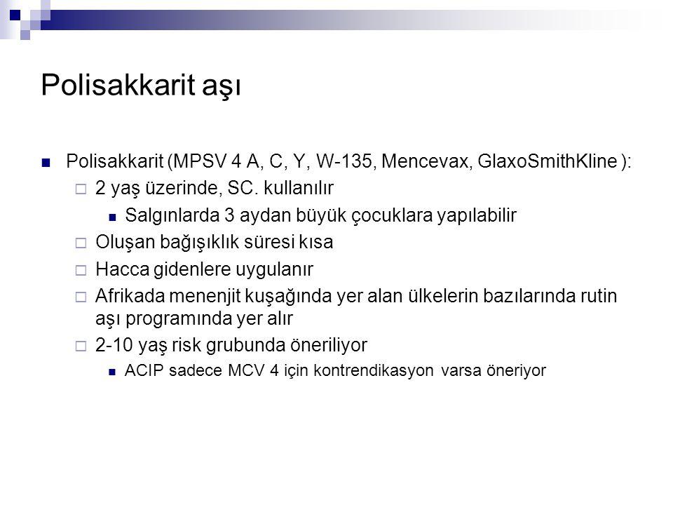 Polisakkarit aşı Polisakkarit (MPSV 4 A, C, Y, W-135, Mencevax, GlaxoSmithKline ): 2 yaş üzerinde, SC. kullanılır.
