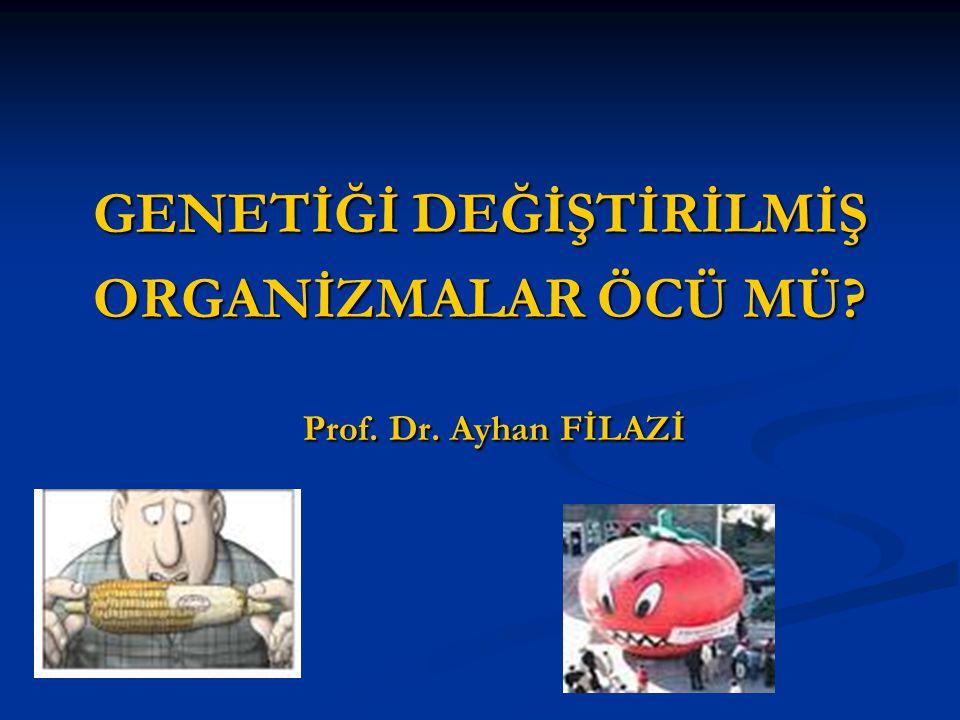 GENETİĞİ DEĞİŞTİRİLMİŞ ORGANİZMALAR ÖCÜ MÜ Prof. Dr. Ayhan FİLAZİ