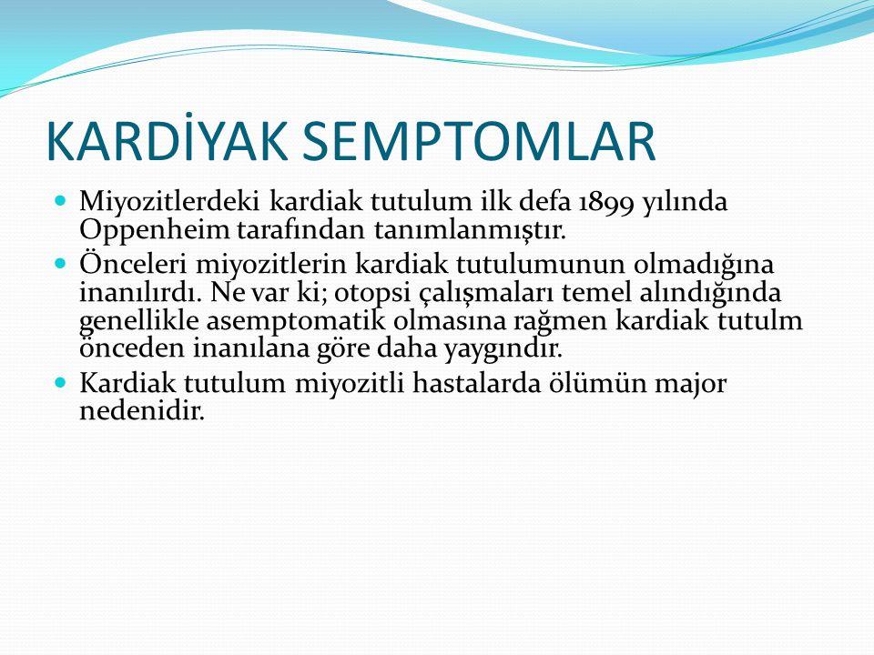 KARDİYAK SEMPTOMLAR Miyozitlerdeki kardiak tutulum ilk defa 1899 yılında Oppenheim tarafından tanımlanmıştır.