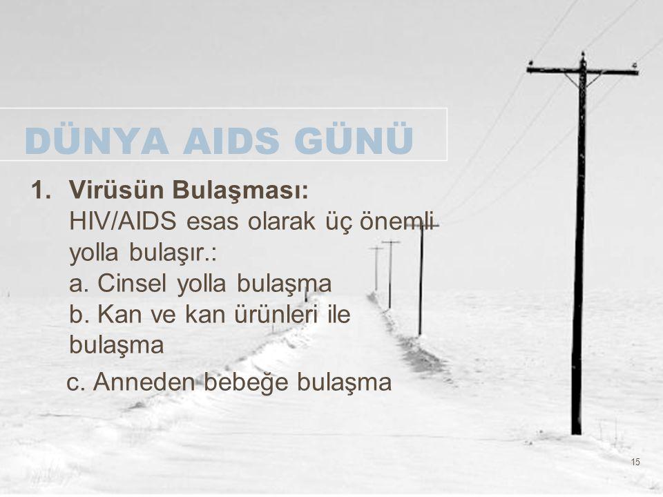 DÜNYA AIDS GÜNÜ Virüsün Bulaşması: HIV/AIDS esas olarak üç önemli yolla bulaşır.: a. Cinsel yolla bulaşma b. Kan ve kan ürünleri ile bulaşma.