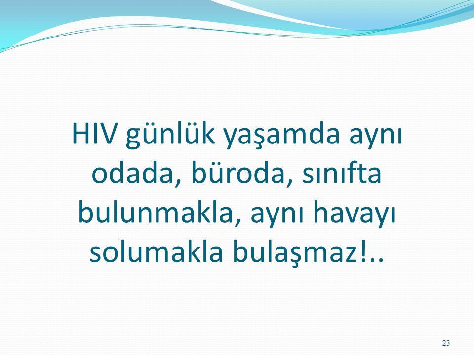 HIV günlük yaşamda aynı odada, büroda, sınıfta bulunmakla, aynı havayı solumakla bulaşmaz!..