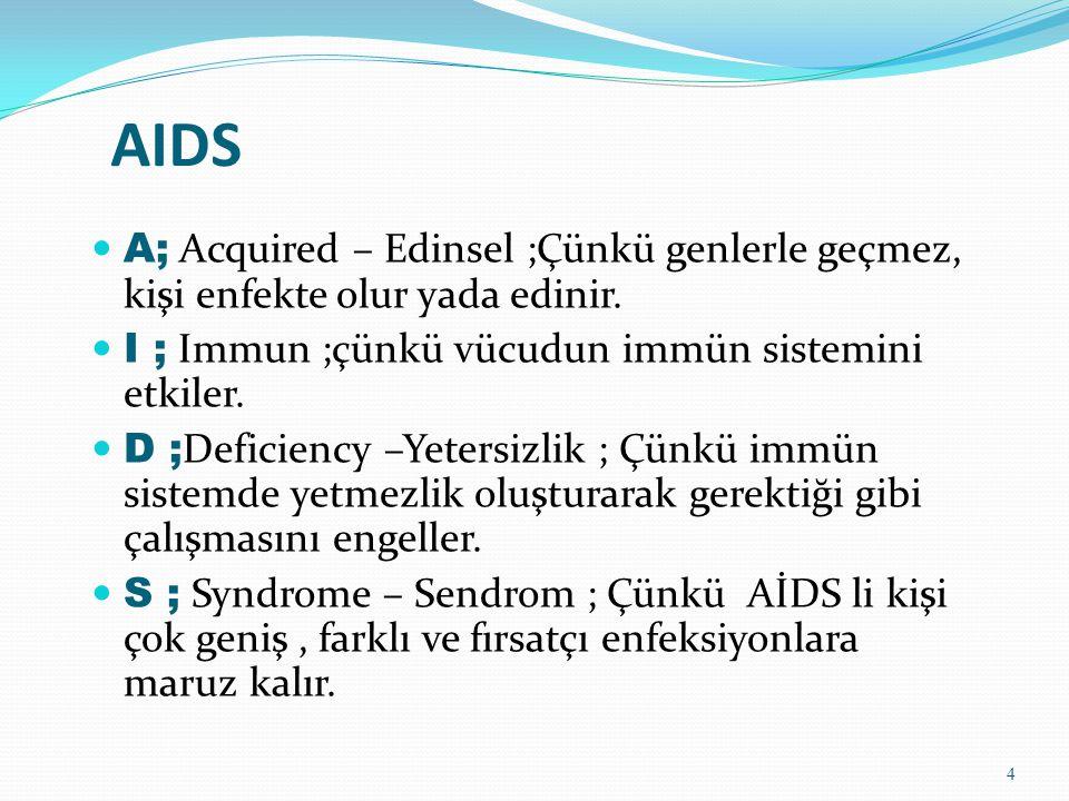 AIDS A; Acquired – Edinsel ;Çünkü genlerle geçmez, kişi enfekte olur yada edinir. I ; Immun ;çünkü vücudun immün sistemini etkiler.