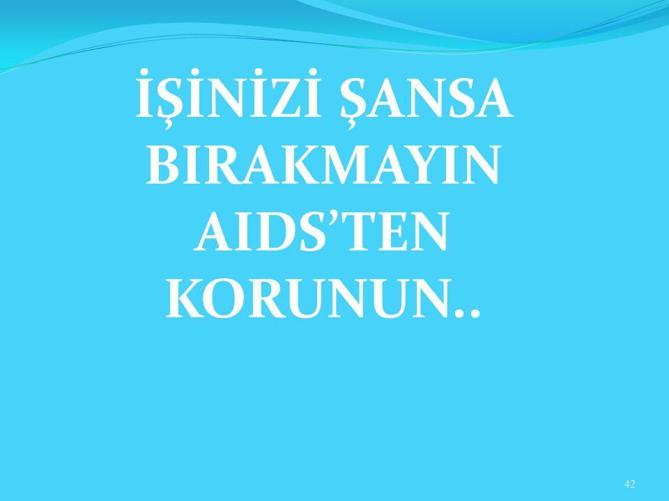 İŞİNİZİ ŞANSA BIRAKMAYIN AIDS'TEN KORUNUN..