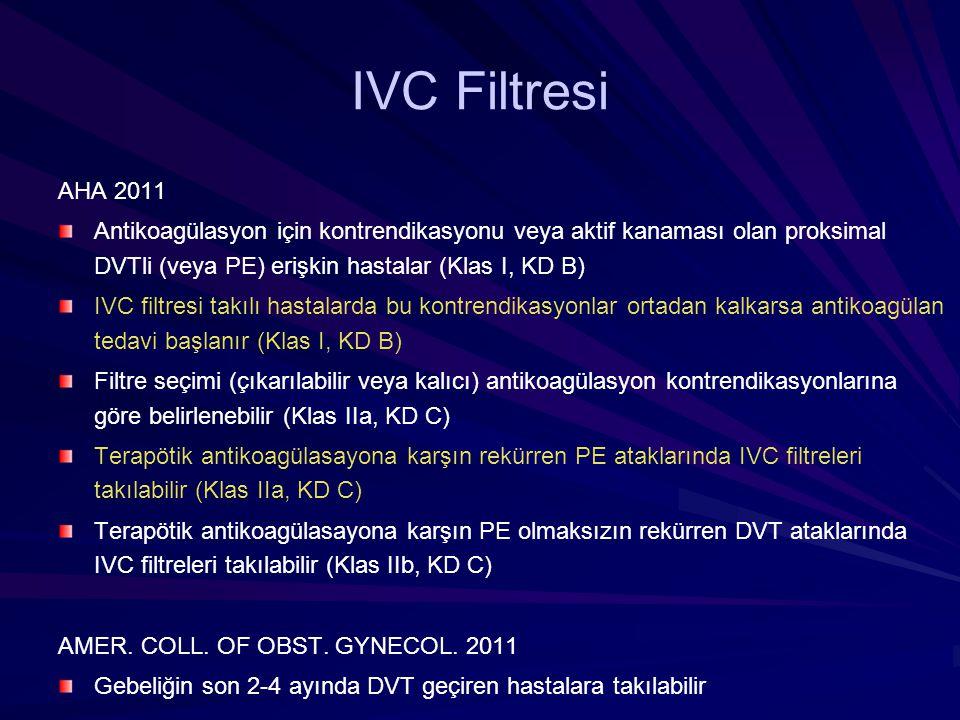 IVC Filtresi AHA 2011. Antikoagülasyon için kontrendikasyonu veya aktif kanaması olan proksimal DVTli (veya PE) erişkin hastalar (Klas I, KD B)