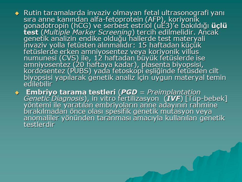 Rutin taramalarda invaziv olmayan fetal ultrasonografi yanı sıra anne kanından alfa-fetoprotein (AFP), koriyonik gonadotropin (hCG) ve serbest estriol (uE3)'e bakıldığı üçlü test (Multiple Marker Screening) tercih edilmelidir. Ancak genetik analizin endike olduğu hallerde test materyali invaziv yolla fetüsten alınmalıdır: 15 haftadan küçük fetüslerde erken amniyosentez veya koriyonik villus numunesi (CVS) ile, 12 haftadan büyük fetüslerde ise amniyosentez (20 haftaya kadar), plasenta biyopsisi, kordosentez (PUBS) yada fetoskopi eşliğinde fetüsden cilt biyopsisi yapılarak genetik analiz için uygun materyal temin edilebilir