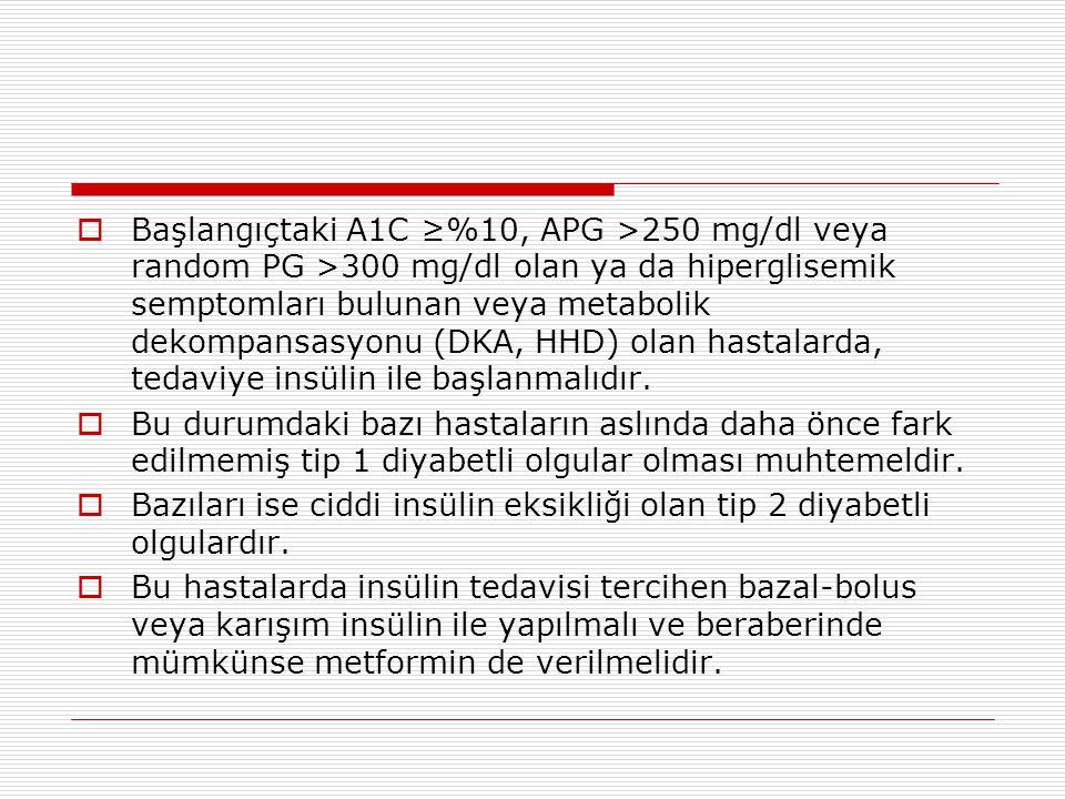 Başlangıçtaki A1C ≥%10, APG >250 mg/dl veya random PG >300 mg/dl olan ya da hiperglisemik semptomları bulunan veya metabolik dekompansasyonu (DKA, HHD) olan hastalarda, tedaviye insülin ile başlanmalıdır.