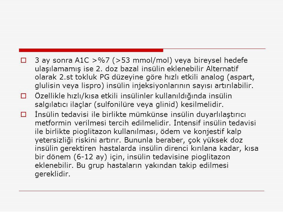 3 ay sonra A1C >%7 (>53 mmol/mol) veya bireysel hedefe ulaşılamamış ise 2. doz bazal insülin eklenebilir Alternatif olarak 2.st tokluk PG düzeyine göre hızlı etkili analog (aspart, glulisin veya lispro) insülin injeksiyonlarının sayısı artırılabilir.